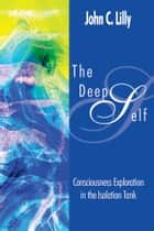 The Deep Self - Consciousness Exploration in the Isolation Tank ebook by