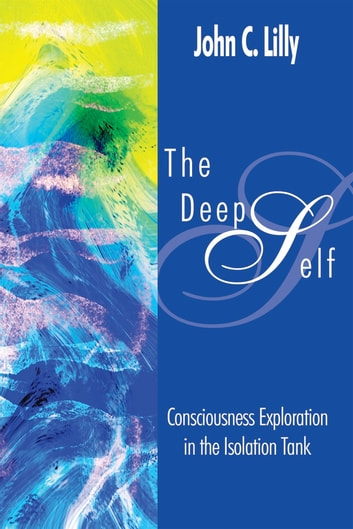 The Deep Self - Consciousness Exploration in the Isolation Tank ebook by Dr. John C. Lilly