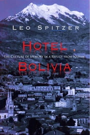Hotel Bolivia: The Culture of Memory in a Refuge from Nazism ebook by Leo Spitzer