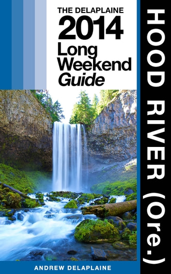 HOOD RIVER (Ore.) - The Delaplaine 2014 Long Weekend Guide ebook by Andrew Delaplaine