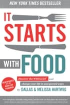 It Starts With Food - Discover the Whole30 and Change Your Life in Unexpected Ways eBook by Melissa Hartwig, Dallas Hartwig