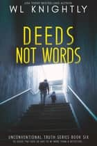 Deeds Not Words - Unconventional Truth Series, #6 ebook by WL Knightly