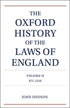 The Oxford History of the Laws of England Volume II - 871-1216 ebook by John Hudson