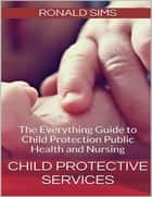 Child Protective Services: The Everything Guide to Child Protection Public Health and Nursing ebook by Ronald Sims