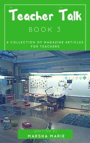 Teacher Talk: A Collection of Magazine Articles for Teachers (Book 3) - Teacher Talk, #3 ebook by Marsha Marie