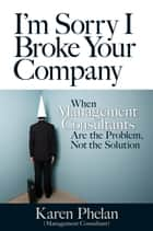 I'm Sorry I Broke Your Company ebook by Karen Phelan