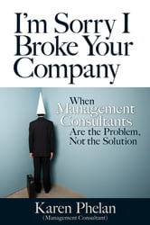 I'm Sorry I Broke Your Company - Why Management Consultants Are the Problem, Not the Solution ebook by Karen Phelan