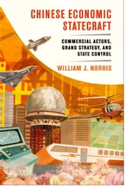 Chinese Economic Statecraft - Commercial Actors, Grand Strategy, and State Control ebook by William J. Norris