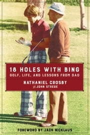18 Holes with Bing - Golf, Life, and Lessons from Dad ebook by Nathaniel Crosby,John Strege