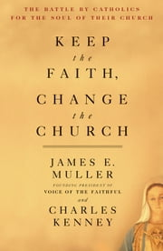 Keep The Faith, Change The Church - The Battle By Catholics For The Soul Of Their Church ebook by James E. Muller,Charles Kenney