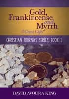 Gold, Frankincense and Myrrh: 3 Great Gifts - Christian Journeys, #1 ebook by