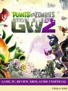 Plants vs Zombies Garden Warfare 2 Game, Pc, Review, Xbox, Guide Unofficial - Get Tons of Coins & Beat Levels! ebook by Chala Dar