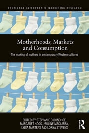 Motherhoods, Markets and Consumption - The Making of Mothers in Contemporary Western Cultures ebook by Stephanie O'Donohoe,Margaret Hogg,Pauline Maclaran,Lydia Martens,Lorna Stevens