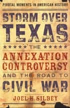 Storm over Texas:The Annexation Controversy and the Road to Civil War - The Annexation Controversy and the Road to Civil War ebook by Joel H. Silbey