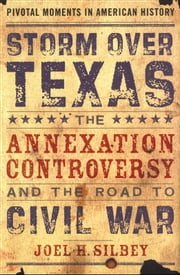Storm over Texas:The Annexation Controversy and the Road to Civil War ebook by Joel H. Silbey