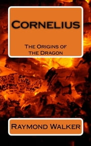 Cornelius - The Origins of The Dragon. ebook by Raymond Walker