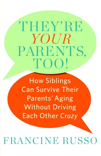 They're Your Parents, Too! - How Siblings Can Survive Their Parents' Aging Without Driving Each Other Crazy ebook by Francine Russo