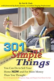 301 Simple Things You Can Do to Sell Your Home Now and For More Money Than You Thought: How to Inexpensively Reorganize, Stage, and Prepare Your Home for Sale ebook by Teri Clark