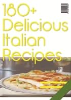 180+ Delicious Italian Recipes ebook by Anonymous
