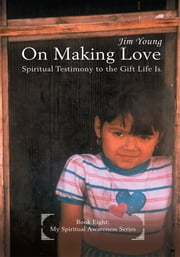 On Making Love - Spiritual Testimony to the Gift Life Is. ebook by Jim Young