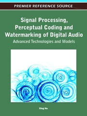 Signal Processing, Perceptual Coding and Watermarking of Digital Audio - Advanced Technologies and Models ebook by Xing He