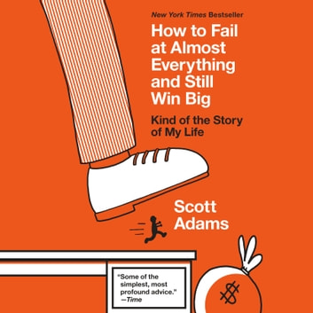How to Fail at Almost Everything and Still Win Big - Kind of the Story of My Life audiobook by Scott Adams