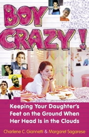Boy Crazy! - Keeping our Daughter's Feet on the Ground When Her Head is in the Clouds ebook by Charlene C. Giannetti,Margaret Sagarese