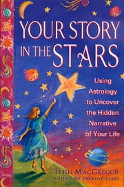 Your Story in the Stars - Using Astrology to Uncover the Hidden Narrative of Your Life ebook by Trish MacGregor