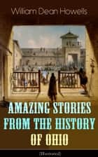 Amazing Stories from the History of Ohio (Illustrated) - The Renegades, The First Great Settlements, The Captivity of James Smith, Indian Heroes and Sages, Life in the Backwoods, The Civil War… ebook by William Dean Howells