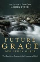 Future Grace Study Guide - The Purifying Power of the Promises of God ebook by Desiring God