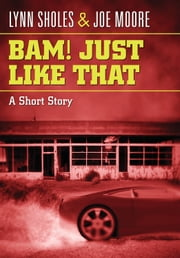 Bam! Just Like That - A Short Story ebook by Lynn Sholes,Joe Moore