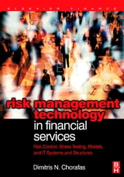 Risk Management Technology in Financial Services: Risk Control, Stress Testing, Models, and IT Systems and Structures ebook by Chorafas, Dimitris N.