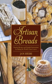 Artisan Breads - Practical Recipes and Detailed Instructions for Baking the World's Finest Loaves ebook by Jan Hedh