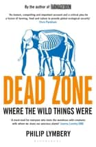 Dead Zone - Where the Wild Things Were ebook by Philip Lymbery