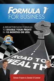 Formula 1 for Business - A Breakthrough Formula To Double Your Profit In 10 Months or Less ebook by Simon Frayne,Daniel O'Connor