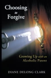 Choosing to Forgive - Growing Up with an Alcoholic Parent ebook by Diane DeLong Clark