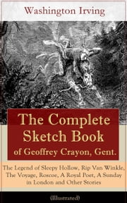 The Complete Sketch Book of Geoffrey Crayon, Gent. - The Legend of Sleepy Hollow, Rip Van Winkle, The Voyage, Roscoe, A Royal Poet, A Sunday in London and Other Stories (Illustrated) ebook by Washington  Irving,Randolph  Caldecott
