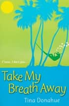 Take My Breath Away ebook by Tina Donahue