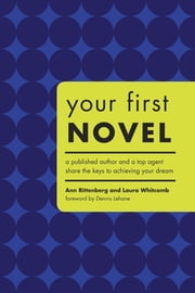 Your First Novel: An Author Agent Team Share the Keys to Achieving Your Dream - An Author Agent Team Share the Keys to Achieving Your Dream ebook by Ann Rittenberg