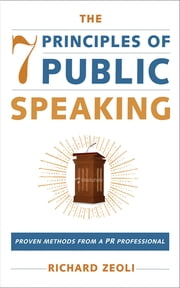 The 7 Principles of Public Speaking - Proven Methods from a PR Professional ebook by Richard Zeoli