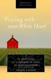 Praying with Your Whole Heart ebook by Saint Augustine,Saint Catherine of Siena,An Anonymous Monk of the 14th Century,Thomas a Kempis