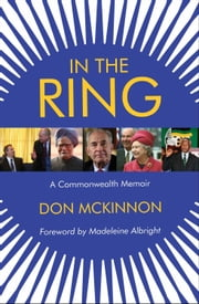 In the Ring - A Commonwealth Memoir ebook by Don McKinnon,Madeleine Albright