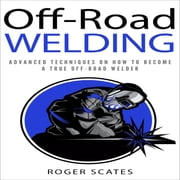 Off-Road Welding - Advanced Techniques on How to Become a True Off-Road Welder audiobook by Roger Scates