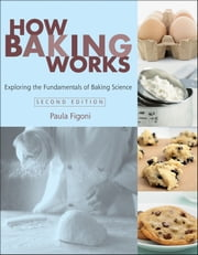 How Baking Works - Exploring the Fundamentals of Baking Science ebook by Paula I. Figoni