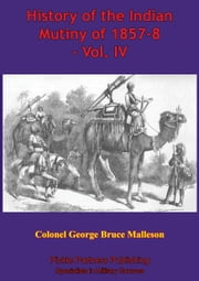 History Of The Indian Mutiny Of 1857-8 – Vol. IV [Illustrated Edition] ebook by Colonel George Bruce Malleson