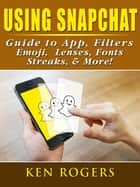Using Snapchat Guide to App, Filters, Emoji, Lenses, Font, Streaks, & More! ebook by Ken Rogers