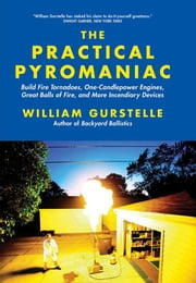 The Practical Pyromaniac: Build Fire Tornadoes, One-Candlepower Engines, Great Balls of Fire, and More Incendiary Devices ebook by Gurstelle, William