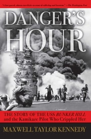 Danger's Hour - The Story of the USS Bunker Hill and the Kamikaze Pilot Who Crippled Her ebook by Maxwell Taylor Kennedy