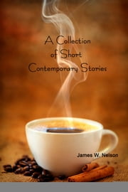 A Collection of Short Contemporary Stories (About people just like you) ebook by James W. Nelson