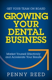 Growing Your Dental Business - Market Yourself Effectively and Accelerate Your Results ebook by Penny Reed